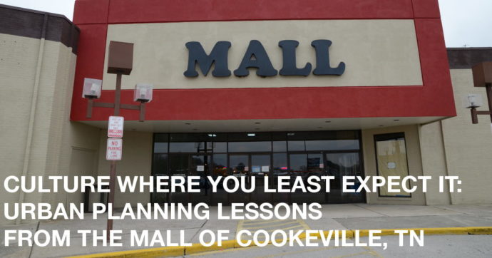 "Exterior of an old mall with text that reads ""CULTURE WHERE YOU LEAST EXPECT IT: URBAN PLANNING LESSONS FROM THE MALL OF COOKEVILLE, TN"""